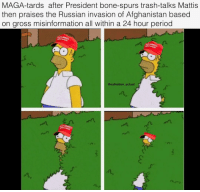 Memes, Period, and Trash: MAGA-tards after President bone-spurs trash-talks Mattis  then praises the Russian invasion of Afghanistan based  on gross misinformation all within a 24 hour period  @oafnation actual hE'z eXpOXziNg DeR dEeP sTaYt!!! 🥴🥴🥴🥴🥴