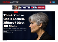 """MAGAZINE  SEARCH EMAIL SIGNUP  poumoo.coM 8 f  OUR LATEST  I'M WITH ECER  Add my name  2016  Think You've  Got It Locked,  Hillary? Meet  Jill Stein.  The Green Party candidate insists it's her year to  get noticed and she may make it onto 47 state  ballots.  By BILL SCHER I June 19, 2016  Getty Images Hillary Clinton advertisement... right above POLITCO """"Think You've Got It Locked, Hillary?"""" article about Jill Stein."""