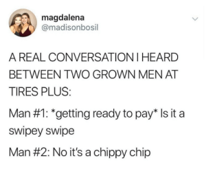 meirl: magdalena  @madisonbosil  A REAL CONVERSATION I HEARD  BETWEEN TWO GROWN MEN AT  TIRES PLUS:  Man #1: *getting ready to pay* Is it a  swipey swipe  Man #2: No it's a chippy chip meirl