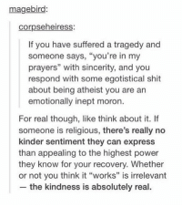 "Funny, Shit, and Tumblr: magebiro:  corpseheiress  If you have suffered a tragedy and  someone says, ""you're in my  respond with some egotistical shit  emotionally inept moron.  prayers"" with sincerity, and you  about being atheist you are an  For real though, like think about it. If  someone is religious, there's really no  kinder sentiment they can express  than appealing to the highest power  they know for your recovery. Whether  or not you think it ""works"" is irrelevant  the kindness is absolutely real."