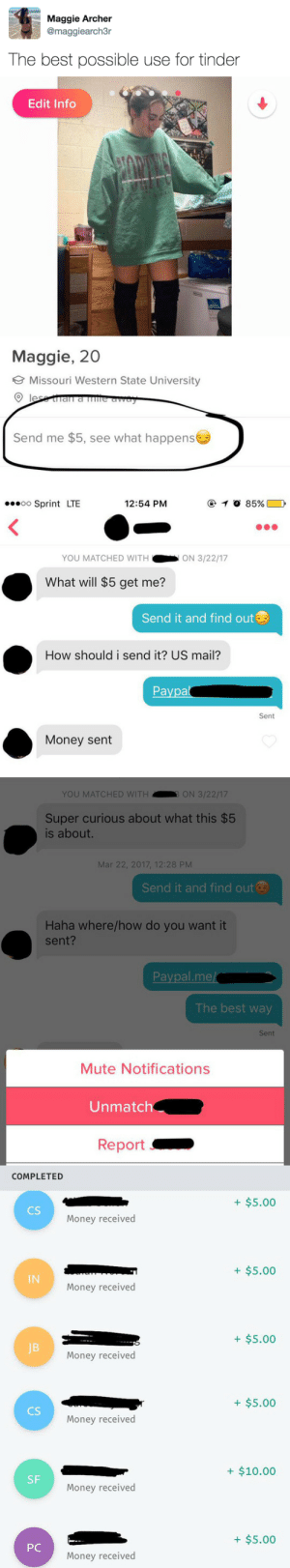 Money, Tinder, and Mute: Maggie Archer  @maggiearch3r  The best possible use for tinder   Edit Info  Maggie, 20  Missouri Western State University  Send me $5, see what happens   oo Sprint LTE  12:54 PM  ④  85%  YOU MATCHED WITHON 3/22/17  What will $5 get me?  Send it and find out  How should i send it? US mail?  Paypa  Sent  Money sent   YOU MATCHED WITH  ON 3/22/17  Super curious about what this $5  is about.  Mar 22, 2017, 12:28 PM  Send it and find out  Haha where/how do you want it  sent?  Paypal.me/  The best way  Sent  Mute Notifications  Unmatch  Report>   COMPLETED  +$5.00  CS  Money received  + $5.00  IN  Money received  +$5.00  JB  Money received  +$5.00  CS  Money received  + $10.00  SF  Money received  + $5.00  РС  Money received