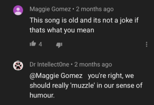 School, Jokes, and Mean: Maggie Gomez 2 months ago  This song is old and its not a joke if  thats what you mean  4  Dr IntellectOne 2 months ago  @Maggie Gomez you're right,  should really 'muzzle' in our sense of  humour. There was a joke about school shooting jokes will be posting on r/whooosh