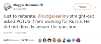 Russia, Answer, and Working: Maggie Haberman  @maggieNYT  Follow  Just to reiterate, @JudgeJeanine straight-out  asked POTUS if he's working for Russia. He  did not directly answer the question.  4:25 PM-12 Jan 2019  目四@爭  5.413 Retweets 14,741 Likes O