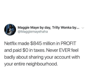 Dank, Netflix, and Taxes: Maggie Maye by day, Trilly Wonka by...  @Maggiemayehaha  Netflix made $845 million in PROFIT  and paid $0 in taxes. Never EVER feel  badly about sharing your account with  your entire neighbourhood.