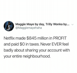 wonka: Maggie Maye by day, Trilly Wonka by....  @Maggiemayehaha  Netflix made $845 million in PROFIT  and paid $0 in taxes. Never EVER feel  badly about sharing your account with  your entire neighbourhood.