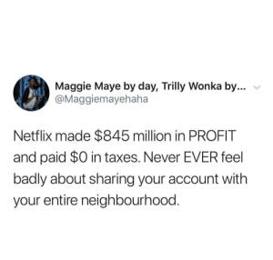 Just share your password with everyone: Maggie Maye by day, Trilly Wonka by...  @Maggiemayehaha  Netflix made $845 million in PROFIT  and paid $0 in taxes. Never EVER feel  badly about sharing your account with  your entire neighbourhood. Just share your password with everyone