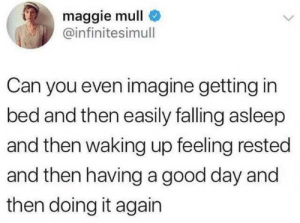 Imagine: maggie mull  @infinitesimull  Can you even imagine getting in  bed and then easily falling asleep  and then waking up feeling rested  and then havinga good day and  then doing it again Imagine