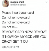 Crazy, Funny, and God: maggie mull  @infinitesimull  Please insert your card  Do not remove card  Do not remove card  Do not re--  REMOVE CARD NOW! REMOVE  IT NOW! OH MY GOD ARE YOU  CRAZY GET IT OU  7/14/17, 3:16 PM CHILLLLLL ROBOT 😖