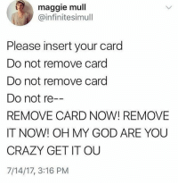 Hate when the machine does this: maggie mull  @infinitesimull  Please insert your card  Do not remove card  Do not remove card  Do not re  REMOVE CARD NOW! REMOVE  IT NOW! OH MY GOD ARE YOU  CRAZY GET IT OU  7/14/17, 3:16 PM Hate when the machine does this