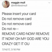 Crazy, God, and Memes: maggie mull  @infinitesimull  Please insert your card  Do not remove card  Do not remove card  Do not re  REMOVE CARD NOW! REMOVE  IT NOW! OH MY GOD ARE YOU  CRAZY GET IT OU  7/14/17, 3:16 PM GET IT OUTTTTTTT @zacsaffron