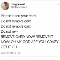 Crazy, God, and Life: maggie mull  @infinitesimull  Please insert your card  Do not remove card  Do not remove card  Do not re  REMOVE CARD NOW! REMOVE IT  NOW! OH MY GOD ARE YOU CRAZY  GET IT OU  7/14/17, 12:16 PM I can't handle the chip life