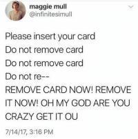 Crazy, God, and Memes: maggie mull  @infinitesimull  Please insert your card  Do not remove card  Do not remove card  Do not re  REMOVE CARD NOW! REMOVE  IT NOW! OH MY GOD ARE YOU  CRAZY GET IT OUU  7/14/17, 3:16 PM