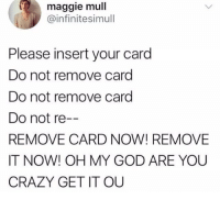 Crazy, God, and Meme: maggie mull  @infinitesimull  Please insert your card  Do not remove card  Do not remove card  Do not re  REMOVE CARD NOW! REMOVE  IT NOW! OH MY GOD ARE YOU  CRAZY GET IT OU @yourmomsatonmyface was voted the best meme account of 2017 by the International Association of Meme Gods! A must follow for sure!