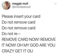 Crazy, God, and Oh My God: maggie mull  @infinitesimull  Please insert your card  Do not remove card  Do not remove card  Do not re  REMOVE CARD NOW! REMOVE  IT NOW! OH MY GOD ARE YOU  CRAZY GET IT OU caucasianscriptures:  Every debit machine ever