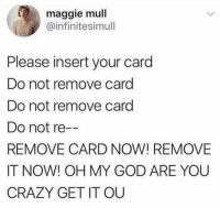 Crazy, God, and Oh My God: maggie mull  @infinitesimull  Please insert your card  Do not remove card  Do not remove card  Do not re  REMOVE CARD NOW! REMOVE  IT NOW! OH MY GOD ARE YOU  CRAZY GET IT OU Fuck those chip things