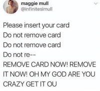 Crazy, God, and Oh My God: maggie mull  @infinitesimull  Please insert your card  Do not remove card  Do not remove card  Do not re  REMOVE CARD NOW! REMOVE  IT NOW! OH MY GOD ARE YOU  CRAZY GET IT OU This literally gives me anxiety