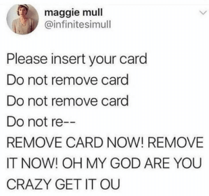 Crazy, God, and Oh My God: maggie mull  @infinitesimull  Please insert your card  Do not remove card  Do not remove card  Do not re  REMOVE CARD NOW! REMOVE  IT NOW! OH MY GOD ARE YOU  CRAZY GET IT OU YOUR CREDIT CARD IS DECLINED