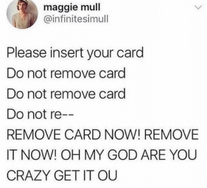 Crazy, Dank, and God: maggie mull  @infinitesimull  Please insert your card  Do not remove card  Do not remove card  Do not re  REMOVE CARD NOW! REMOVE  IT NOW! OH MY GOD ARE YOU  CRAZY GET IT OU This literally gives me anxiety by emeraldarcher_ MORE MEMES