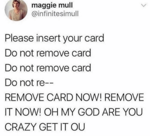 Maggie: maggie mull  @infinitesimull  Please insert your card  Do not remove card  Do not remove card  Do not re--  REMOVE CARD NOW! REMOVE  IT NOW! OH MY GOD ARE YOU  CRAZY GET IT OU