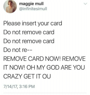 me irl: maggie mull  @infinitesimull  Please insert your card  Do not remove card  Do not remove card  Do not re--  REMOVE CARD NOW! REMOVE  IT NOW! OH MY GOD ARE YOU  CRAZY GET IT OU  7/14/17, 3:16 PM me irl