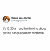 Memes, Twitter, and Help: Maggie Sage Hunter  @swaggie hunter  It's 12:30 am and I'm thinking about  getting bangs again plz send help SEND HELP (@swaggie_hunter on Twitter)