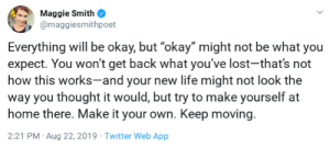 "A realistic yet encouraging perspective on ""everything will be okay"" via /r/wholesomememes https://ift.tt/2ZhhIXv: Maggie Smith  @maggiesmithpoet  Everything will be okay, but ""okay"" might not be what you  expect. You won't get back what you've lost-that's not  how this works-and your new life might not look the  way you thought it would, but try to make yourself at  home there. Make it your own. Keep moving.  2:21 PM Aug 22, 2019 Twitter Web App A realistic yet encouraging perspective on ""everything will be okay"" via /r/wholesomememes https://ift.tt/2ZhhIXv"