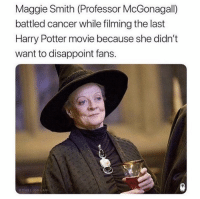 Harry Potter, Cancer, and Movie: Maggie Smith (Professor McGonagall)  battled cancer while filming the last  Harry Potter movie because she didn't  want to disappoint fans.  THELIONDAW Maggie Smith is truly a treasure