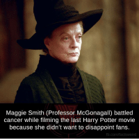 maggie smith: Maggie Smith (Professor McGonagall) battled  cancer while filming the last Harry Potter movie  because she didn't want to disappoint fans.  fb.com/facts Weird