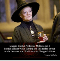 maggie smith: Maggie Smith (Professor McGonagall)  battled cancer while filming the last Harry Potter  movie because she didn't want to disappoint fans  Weird World