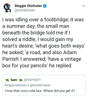 1nternetpet:  Incredible.: Maggie Stiefvater  @mstiefvater  I was idling over a footbridge; it was  a summer day; the small man  beneath the bridge told me ifI  solved a riddle, I would gain my  heart's desire, what goes both ways  he asked, a road, and also Adam  Parrish' I answered; 'have a vintage  box for your pencils' he replied  Sam @Samrp01  Respondiendo a @mstiefvater  I love that coco cola box. Where did you get it? 1nternetpet:  Incredible.