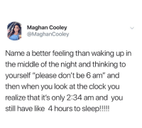 "Clock, The Middle, and Humans of Tumblr: Maghan Cooley  @MaghanCooley  Name a better feeling than waking up in  the middle of the night and thinking to  yourself ""please don't be b am"" and  then when you look at the clock you  realize that it's only 2:34 am and you  still have like 4 hours to sleep!!!"