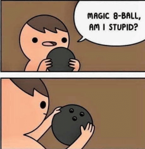 laughoutloud-club:  I dont need a tittle: MAGIC 8-BALL,  AM I STUPID? laughoutloud-club:  I dont need a tittle