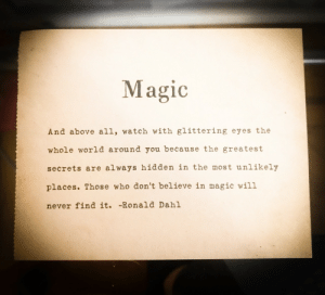 Magic, Watch, and World: Magic  And above all, watch with glittering eyes the  whole world around you because the greatest  secrets are always hidden in the most unlikely  places. Those who don't believe in magic will  never find it. -Ronald Dahl