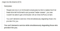 """Ass, Fail, and McDonalds: magic-bowtie-dreams-221b:  them press  People look down on McDonald's employees but fail to realize that if all  these folks left McDonald's and pursued """"better careers"""" your ass  wouldn't be able to get a McDouble with an Oreo McFlurry at 3am.  You can't demand a service while simultaneously degrading those who  provide it for you.  You can't demand a service while simultaneously degrading those who  provide it for you."""
