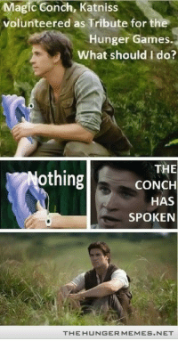 "The Hunger Games, Love, and SpongeBob: Magic Conch, Katniss  volunteered as Tribute for the  Hunger Games  What should I do?  THE  CONCH  HAS  SPOKEN  Nothing  THEHUNGERMEMES.NET <p>Love Gale and Spongebob Squarepants <a href=""http://ift.tt/1okhkc6"">http://ift.tt/1okhkc6</a></p>"