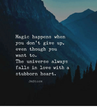 Love, Heart, and Magic: Magic happens when  you don't give up.  even though you  want to.  The universe always  falls in love with a  stubborn heart.  UmStorm