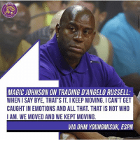 It happened, now it's over!: MAGIC JOHNSON ON TRADING D'ANGELO RUSSELL:  WHEN I SAY BYE, THAT'S IT. I KEEP MOVING. ICAN'T GET  CAUGHT IN EMOTIONS AND ALL THAT. THAT IS NOT WHO  IAM. WE MOVED AND WE KEPT MOVING  VIA OHM YOUNGMISUK, ESPV It happened, now it's over!