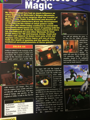 """The """"Zelda 64"""" article in the Nsider preview for E3 1997. First look at what would become Ocarina of Time: Magic  No single human has had as much influence on  video gaming as Nintendo's Shigeru Miyamoto.  It should come as no surprise that the creator of  Mario, Zelda, Yoshi, Fox McCloud and dozens of  other beloved characters drove the development  of the N64 by his vision of what games could  become. His vision today continues to extend into  previously undreamed of realms of gaming with his  development of Zelda 64, Yoshi's Island 64 F-Zero  64, EarthBound 64 and other Nintendo 64 Disk  Dřive titles for '98 and beyond. Zelda, Yoshi and  F-Zero will appear in demo form only at E3, but  anyone who sees these tapes will see at once  both the depth of gaming and the quality of the  technical accomplishments of these games.  000  you will get playing the game. As  in Star Fox 64, Zelda 64 players  will deal with  many charac-  ters  ZELDA 64  and  the story or  Zelda 64 follows in the footsteps of the  greatest adventure series of games ever  conceived. The Legend of Zelda and  that  events  take  place  during  game will come alive in dialogue and  3-D animation. Zelda 64, at 128  15  the  Zelda Il: The Adventure of Link for the  NES gave gamers open worlds filled  megabits, should be the undisputed  heavyweight when it is released early  next year in North America.  000  14  15  the Super NES and The Legend of  Zelda: Link's Awakening for Game Boy,  Mr. Miyamoto made the worlds even  40  richer while  preserving  essential ele-  ments of the  like  game  direct com-  000  000  with mystery and danger. They were  free to explore large worlds and inter-  act directly with good guys, bad guys,  magical beings and puzzles. In The  Legend of Zelda: A Link to the Past for  000  and  bat  manipulation of the environment. Now,  in Zelda 64, it is the interactive element  that reaches new levels. Players will  15  26  move about in 3-D space with Link as  he explores the du"""