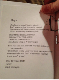 """*Magic* http://9gag.com/gag/a3dQPOQ?ref=fbp: Magic  Read this to yourself Read it silently.  Don't move your lips. Don't make a sound.  Listen to yourself. Listen without hearing anything,  What a wonderfully weird thing, huh?  NOW MAKE THIS PART LOUD!  SCREAM IT IN YOUR MIND!  DROWN EVERYTHING OUT  Now, hear a whisper. A tiny whisper.  Now, read this next line with your best crotchety.  old man voice:  """"Hello there, sonny. Does your town have a post office  Awesome! Who was that? Whose voice was that?  It sure wasn't yours!  How do you do that?  How?!  Must be magic. *Magic* http://9gag.com/gag/a3dQPOQ?ref=fbp"""