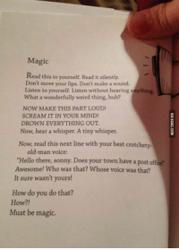 """Magic! http://9gag.com/gag/anYmnRL?ref=fbp: Magic  Read this to yourself Read it silently.  Don't move your lips. Don't make a sound.  Listen to yourself Listen without hearing  What a wonderfully weird thing, huh?  NOW MAKE THIS PART LOUD!  SCREAM IT IN YOUR MIND!  DROWN EVERYTHING OUT  Now, hear a whisper. A tiny whisper.  Now, read this next line with your best crotchety.  old man voice:  """"Hello there, sonny. Does your town have a post office?  Awesome! Who was that? Whose voice was that?  It sure wasn't yours!  How do you do that?  How?!  Must be magic. Magic! http://9gag.com/gag/anYmnRL?ref=fbp"""