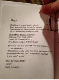 """❤️❤️: Magic  Read this to yourself. Read it silently.  Don't move your lips. Don't make a sound.  Listen to yourself. Listen without hearing anything  What a wonderfully weird thing, huh?  NOW MAKE THIS PART LOUD!  SCREAM IT IN YOUR MIND!  DROWN EVERYTHING OUT  Now, hear a whisper. A tiny whisper.  Now, read this next line with your best crotchety  old-man voice:  """"Hello there, sonny. Does your town have a post office?  Awesome! Who was that? Whose voice was that?  It sure wasn't yours!  How do you do that?  How?!  Must be magic. ❤️❤️"""