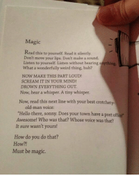 """THIS IS MAGIC! 🖌 Bo Burnham Follow @9gag: Magic  Read this to yourself. Read it silently.  Don't move your lips. Don't make a sound.  Listen to yourself. Listen without hearing a  What a wonderfully weird thing, huh?  NOW MAKE THIS PART LOUD!  SCREAM IT IN YOUR MIND!  DROWN EVERYTHING OUT  Now, hear a whisper. A tiny whisper.  Now, read this next line with your best crotchety-  old-man voice:  """"Hello there, sonny. Does your town have a post office  Awesome! Who was that? Whose voice was that?  It sure wasn't yours!  How do you do that?  How?!  Must be magic. THIS IS MAGIC! 🖌 Bo Burnham Follow @9gag"""