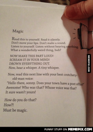 """Magic!omg-humor.tumblr.com: Magic  Read this to yourself. Read it silently.  Don't move your lips. Don't make a sound.  Listen to yourself. Listen without hearing anything.  What a wonderfully weird thing, huh?  NOW MAKE THIS PART LOUD!  SCREAM IT IN YOUR MIND!  DROWN EVERYTHING OUT.  Now, hear a whisper. A tiny whisper.  Now, read this next line with your best crotchety-  old-man voice:  """"Hello there, sonny. Does your town have a post office?""""  Awesome! Who was that? Whose voice was that?  It sure wasn't yours!  How do you do that?  How?!  Must be magic.  FUNNY STUFF ON MEMEPIX.COM  МЕМЕРІХ.сOM Magic!omg-humor.tumblr.com"""