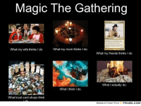magic the gathering: Magic The Gathering  What my mom thinks I do.  What my wife thinks l do  What my friends thinks l do.  What I actually do.  What I think do.  What local card shops  think  FRABZ COM