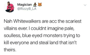 Blue, History, and Villains: Magician  @RizzyB_LA  Nah Whitewalkers are acc the scariest  villains ever. l couldnt imagine pale,  soulless, blue eyed monsters trying to  kill everyone and steal land that isn't  theirs And tryna erase history
