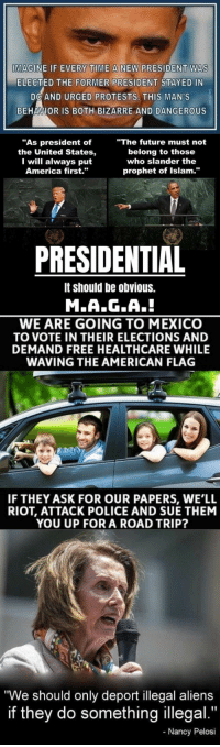 """America, Future, and Police: MAGINE IF EVERY TIME A NEW PRESIDENT WAS  ELECTED THE FORMER PRESIDENT STAYED IN  DC AND URGED PROTESTS. THIS MAN'S  BEHAVIOR IS BOTH BIZARRE AND DANGEROUS  """"As president of  the United States,  I will always put  America first.""""  """"The future must not  belong to those  who slander the  prophet of Islam.'""""  PRESIDENTIAL  It should be obvious.  M.A.G.A.!  WE ARE GOING TO MEXICO  TO VOTE IN THEIR ELECTIONS AND  DEMAND FREE HEALTHCARE WHILE  WAVING THE AMERICAN FLAG  IF THEY ASK FOR OUR PAPERS, WE'LL  RIOT, ATTACK POLICE AND SUE THEM  YOU UP FOR A ROAD TRIP?  We should only deport illegal aliens  if they do something illegal.""""  Nancy Pelosi"""