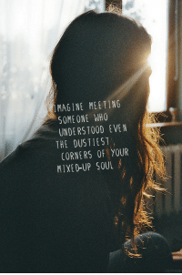 Meeting Someone: MAGINE MEETING  SOMEONE WHO  UNDERSTOOD EVEN  THE DUSTIEST  CORNERS OF YOUR  MIXED-UP SOUL