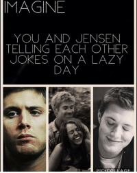 """MAGINE  YOU AND JENSEN  TELLING EACH OTHER  JOKES ON A LAZY  DAY  PIC. COLI AGF IMAGINE: """"Babe.."""" Jensen asked Into my neck. """"Yes."""" I said back. """"What do you want for breakfast?"""" He asked looking into my eyes. """"Umm... How about some pancakes?"""" I told him getting up from bed. """"Sure."""" He said following me to the kitchen. I grab the flour, butter, eggs, and milk, while he is grabbing the materials. We were just there mixing it when I decide to tell Jensen a joke. """"Hey Jensen."""" """"Yeah?"""" """"Have you heard of the movie 'Conception?"""" I say smiling like a freak trying to contain my laughter and continued with,"""" It hasn't come out yet."""" Saying it as innocent as I could. Jensen burst out laughing and looking at me smiling after. """"Where did you learn that joke?"""" He asked looking at me. """"From my brother"""" I said. """"Jared showed you that joke?"""" """"Yea."""" I say firmly. """"No wonder it's stupid."""" He said as a respond. """"But you still laughed."""" I say with a 'matter-of-fact' face. """"Whatever."""" He just said and turned back to the pancakes. We finished eating and we were bored so we decided to go to the park. When we got to the park we went straight for the swings. """"Hey Y-N?"""" He said looking at me. """"Yes?"""" I sled looking at him from looking at the sky. """"Knock knock."""" He said."""" Who's there."""" I answer. """"Interrupting cow."""" He just said with a serious face. """"Interrupt-"""" """" MOOOOOO"""" he said interrupting me also causing me and himself to dye of laughter. We laughed for a good 3 minutes. """"Ok that one was really good."""" I say without of breath from laughing. """"I'm the master of jokes"""" he said to me looking like a happy 5 year old boy. """"Yea right."""" I just responded followed by a laugh. After that we went home and just kept on telling jokes while watching T.V and cuddling. sorry this was really cheesy I was on a plane while writing this @jensenackles imaginesupernatural imaginedeanwinchester Thanks mom for request @dean.w.freaks"""