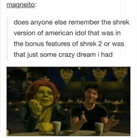 Best thing to happen in any movie ever: magneito:  does anyone else remember the shrek  version of american idol that was in  the bonus features of shrek 2 or was  that just some crazy dream i had Best thing to happen in any movie ever