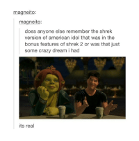 SHREK: magneito:  magneito:  does anyone else remember the shrek  version of american idol that was in the  bonus features of shrek 2 or was that just  some crazy dream i had  its real SHREK